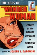 Ages of Wonder Woman SC (2014 McFarland) Essays on the Amazon Princess in Changing Times 1-1ST